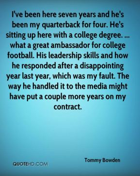 I've been here seven years and he's been my quarterback for four. He's sitting up here with a college degree. ... what a great ambassador for college football. His leadership skills and how he responded after a disappointing year last year, which was my fault. The way he handled it to the media might have put a couple more years on my contract.