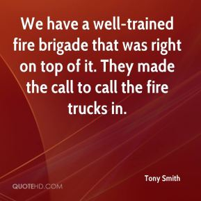 Tony Smith  - We have a well-trained fire brigade that was right on top of it. They made the call to call the fire trucks in.