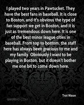 Trot Nixon  - I played two years in Pawtucket. They have the best fans in baseball. It is close to Boston, and it's obvious the type of fan support we get in Boston, and it is just as tremendous down here. It is one of the best minor league cities in baseball. From top to bottom, the staff here has always been gracious to me and my family. Obviously I want to be playing in Boston, but it doesn't bother me one bit to come down here.