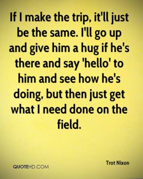 Trot Nixon  - If I make the trip, it'll just be the same. I'll go up and give him a hug if he's there and say 'hello' to him and see how he's doing, but then just get what I need done on the field.