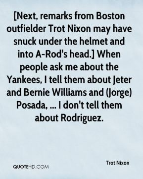 Trot Nixon  - [Next, remarks from Boston outfielder Trot Nixon may have snuck under the helmet and into A-Rod's head.] When people ask me about the Yankees, I tell them about Jeter and Bernie Williams and (Jorge) Posada, ... I don't tell them about Rodriguez.
