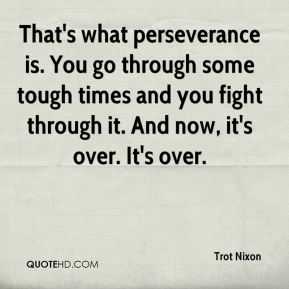 Trot Nixon  - That's what perseverance is. You go through some tough times and you fight through it. And now, it's over. It's over.