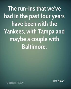 Trot Nixon  - The run-ins that we've had in the past four years have been with the Yankees, with Tampa and maybe a couple with Baltimore.