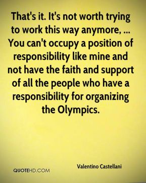 Valentino Castellani  - That's it. It's not worth trying to work this way anymore, ... You can't occupy a position of responsibility like mine and not have the faith and support of all the people who have a responsibility for organizing the Olympics.