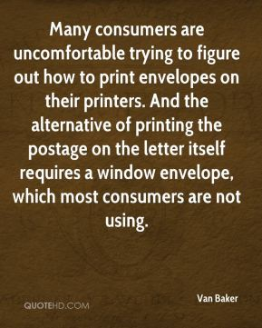 Van Baker  - Many consumers are uncomfortable trying to figure out how to print envelopes on their printers. And the alternative of printing the postage on the letter itself requires a window envelope, which most consumers are not using.