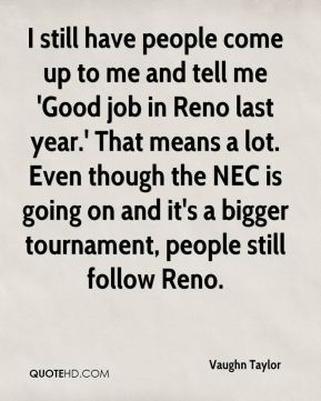 Vaughn Taylor  - I still have people come up to me and tell me 'Good job in Reno last year.' That means a lot. Even though the NEC is going on and it's a bigger tournament, people still follow Reno.