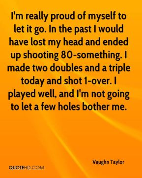 Vaughn Taylor  - I'm really proud of myself to let it go. In the past I would have lost my head and ended up shooting 80-something. I made two doubles and a triple today and shot 1-over. I played well, and I'm not going to let a few holes bother me.