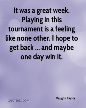 Vaughn Taylor  - It was a great week. Playing in this tournament is a feeling like none other. I hope to get back ... and maybe one day win it.