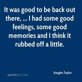 Vaughn Taylor  - It was good to be back out there, ... I had some good feelings, some good memories and I think it rubbed off a little.