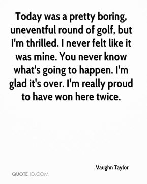 Vaughn Taylor  - Today was a pretty boring, uneventful round of golf, but I'm thrilled. I never felt like it was mine. You never know what's going to happen. I'm glad it's over. I'm really proud to have won here twice.