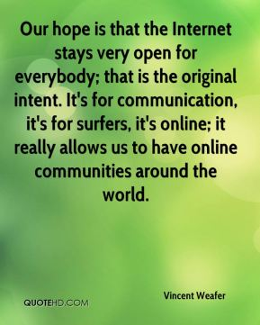 Our hope is that the Internet stays very open for everybody; that is the original intent. It's for communication, it's for surfers, it's online; it really allows us to have online communities around the world.