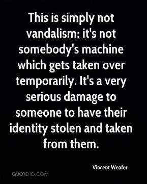 Vincent Weafer  - This is simply not vandalism; it's not somebody's machine which gets taken over temporarily. It's a very serious damage to someone to have their identity stolen and taken from them.