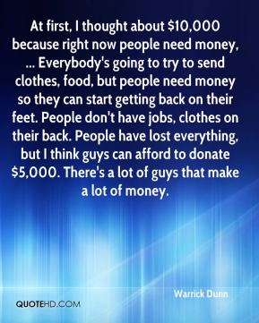 At first, I thought about $10,000 because right now people need money, ... Everybody's going to try to send clothes, food, but people need money so they can start getting back on their feet. People don't have jobs, clothes on their back. People have lost everything, but I think guys can afford to donate $5,000. There's a lot of guys that make a lot of money.