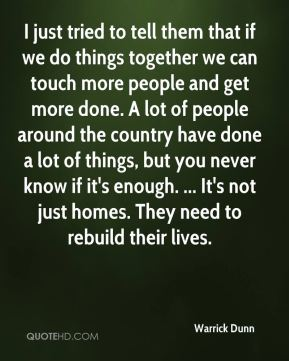 I just tried to tell them that if we do things together we can touch more people and get more done. A lot of people around the country have done a lot of things, but you never know if it's enough. ... It's not just homes. They need to rebuild their lives.