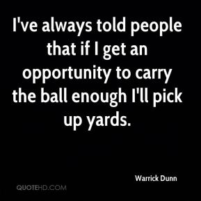 Warrick Dunn  - I've always told people that if I get an opportunity to carry the ball enough I'll pick up yards.