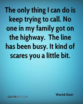 The only thing I can do is keep trying to call. No one in my family got on the highway. … The line has been busy. It kind of scares you a little bit.
