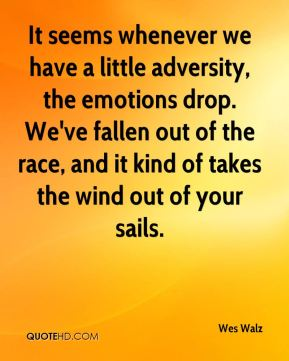 Wes Walz  - It seems whenever we have a little adversity, the emotions drop. We've fallen out of the race, and it kind of takes the wind out of your sails.