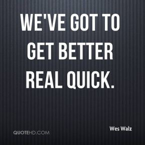 Wes Walz  - We've got to get better real quick.