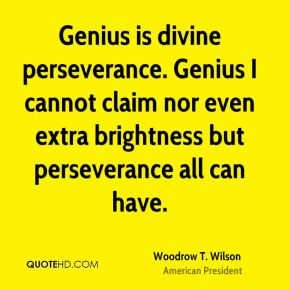Woodrow T. Wilson  - Genius is divine perseverance. Genius I cannot claim nor even extra brightness but perseverance all can have.