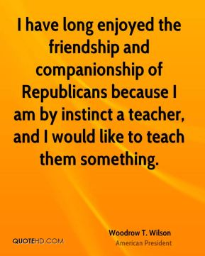 I have long enjoyed the friendship and companionship of Republicans because I am by instinct a teacher, and I would like to teach them something.