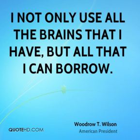 Woodrow T. Wilson  - I not only use all the brains that I have, but all that I can borrow.