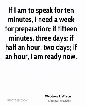 Woodrow T. Wilson  - If I am to speak for ten minutes, I need a week for preparation; if fifteen minutes, three days; if half an hour, two days; if an hour, I am ready now.