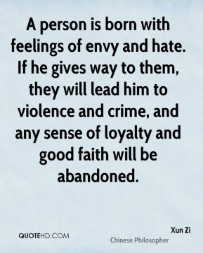 Xun Zi - A person is born with feelings of envy and hate. If he gives way to them, they will lead him to violence and crime, and any sense of loyalty and good faith will be abandoned.