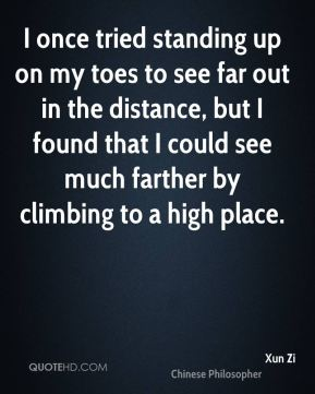 I once tried standing up on my toes to see far out in the distance, but I found that I could see much farther by climbing to a high place.