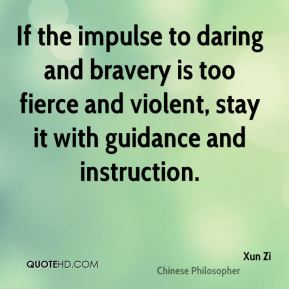 If the impulse to daring and bravery is too fierce and violent, stay it with guidance and instruction.