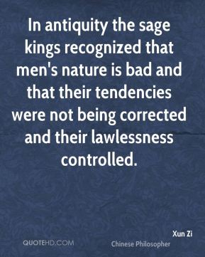 Xun Zi - In antiquity the sage kings recognized that men's nature is bad and that their tendencies were not being corrected and their lawlessness controlled.