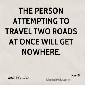 The person attempting to travel two roads at once will get nowhere.