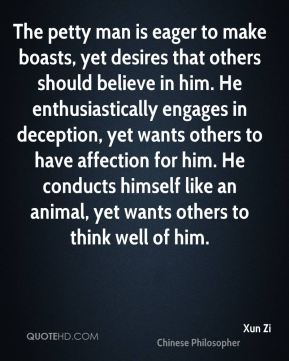 The petty man is eager to make boasts, yet desires that others should believe in him. He enthusiastically engages in deception, yet wants others to have affection for him. He conducts himself like an animal, yet wants others to think well of him.