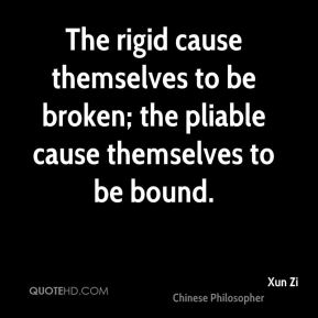 Xun Zi - The rigid cause themselves to be broken; the pliable cause themselves to be bound.