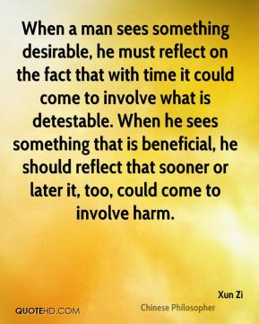 Xun Zi - When a man sees something desirable, he must reflect on the fact that with time it could come to involve what is detestable. When he sees something that is beneficial, he should reflect that sooner or later it, too, could come to involve harm.