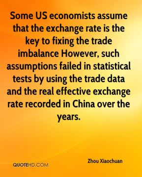 Zhou Xiaochuan  - Some US economists assume that the exchange rate is the key to fixing the trade imbalance However, such assumptions failed in statistical tests by using the trade data and the real effective exchange rate recorded in China over the years.