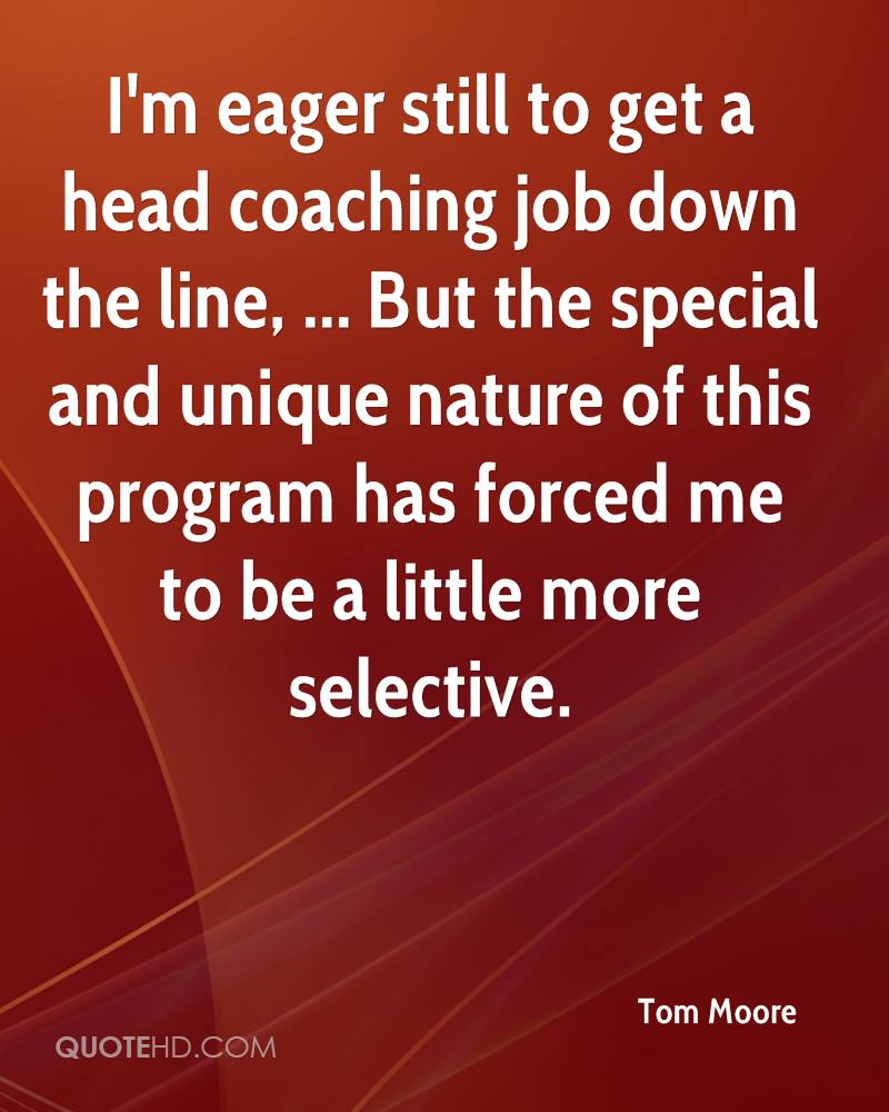 I'm eager still to get a head coaching job down the line, ... But the special and unique nature of this program has forced me to be a little more selective.