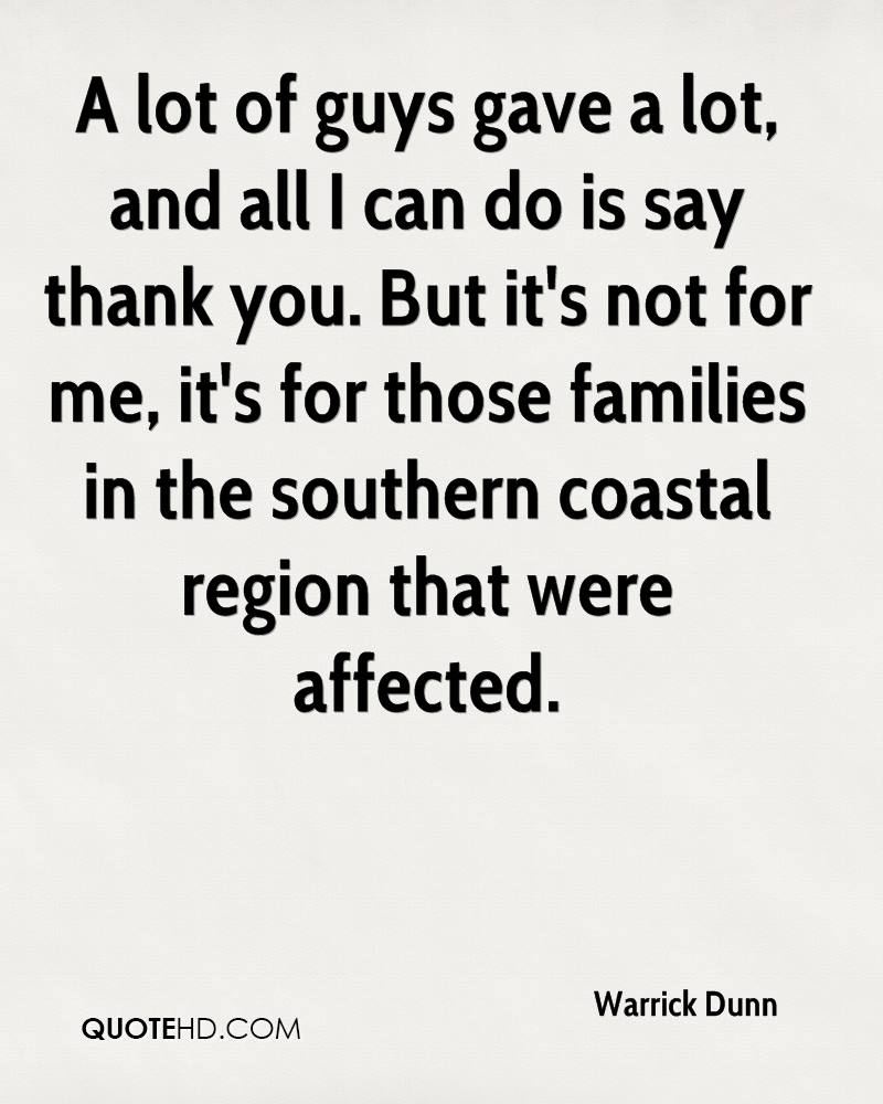 A lot of guys gave a lot, and all I can do is say thank you. But it's not for me, it's for those families in the southern coastal region that were affected.