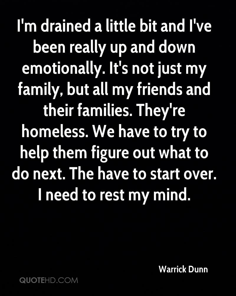 I'm drained a little bit and I've been really up and down emotionally. It's not just my family, but all my friends and their families. They're homeless. We have to try to help them figure out what to do next. The have to start over. I need to rest my mind.