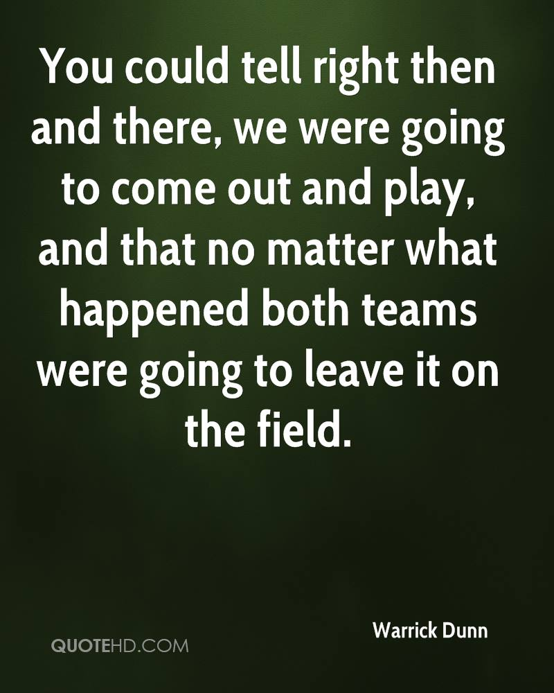 You could tell right then and there, we were going to come out and play, and that no matter what happened both teams were going to leave it on the field.