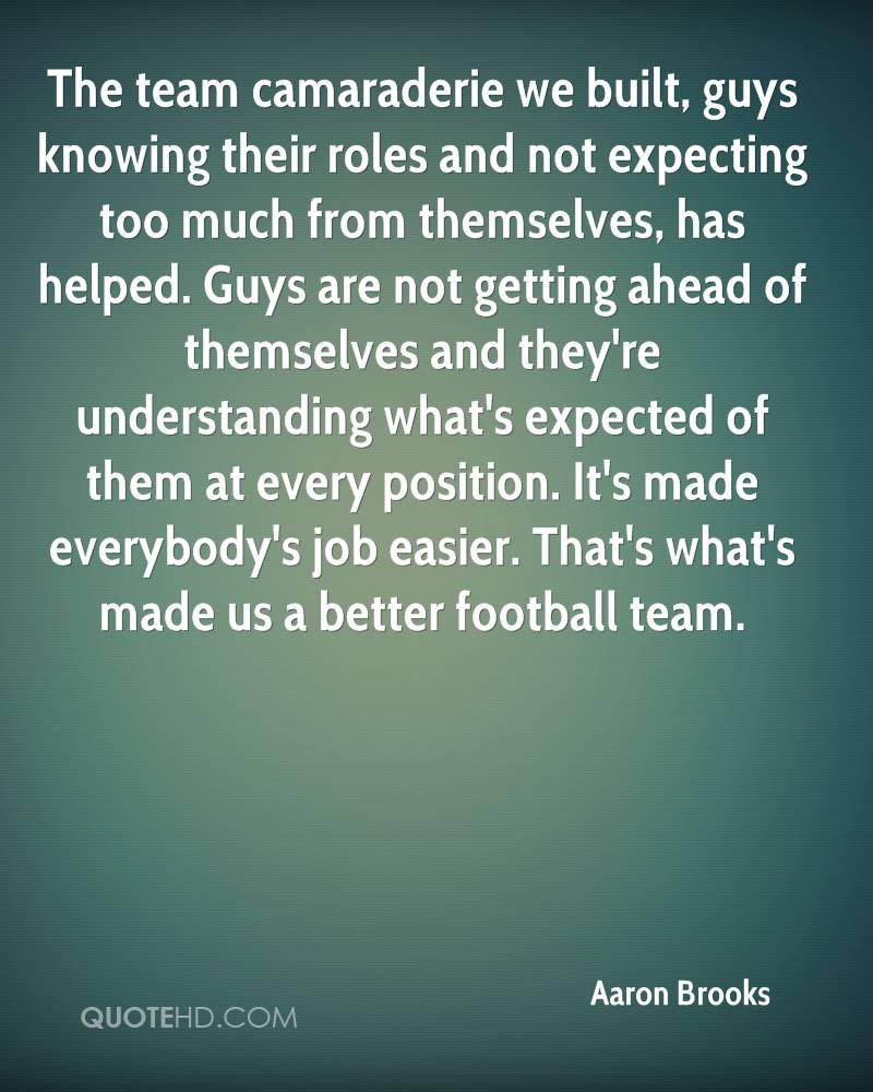 The team camaraderie we built, guys knowing their roles and not expecting too much from themselves, has helped. Guys are not getting ahead of themselves and they're understanding what's expected of them at every position. It's made everybody's job easier. That's what's made us a better football team.