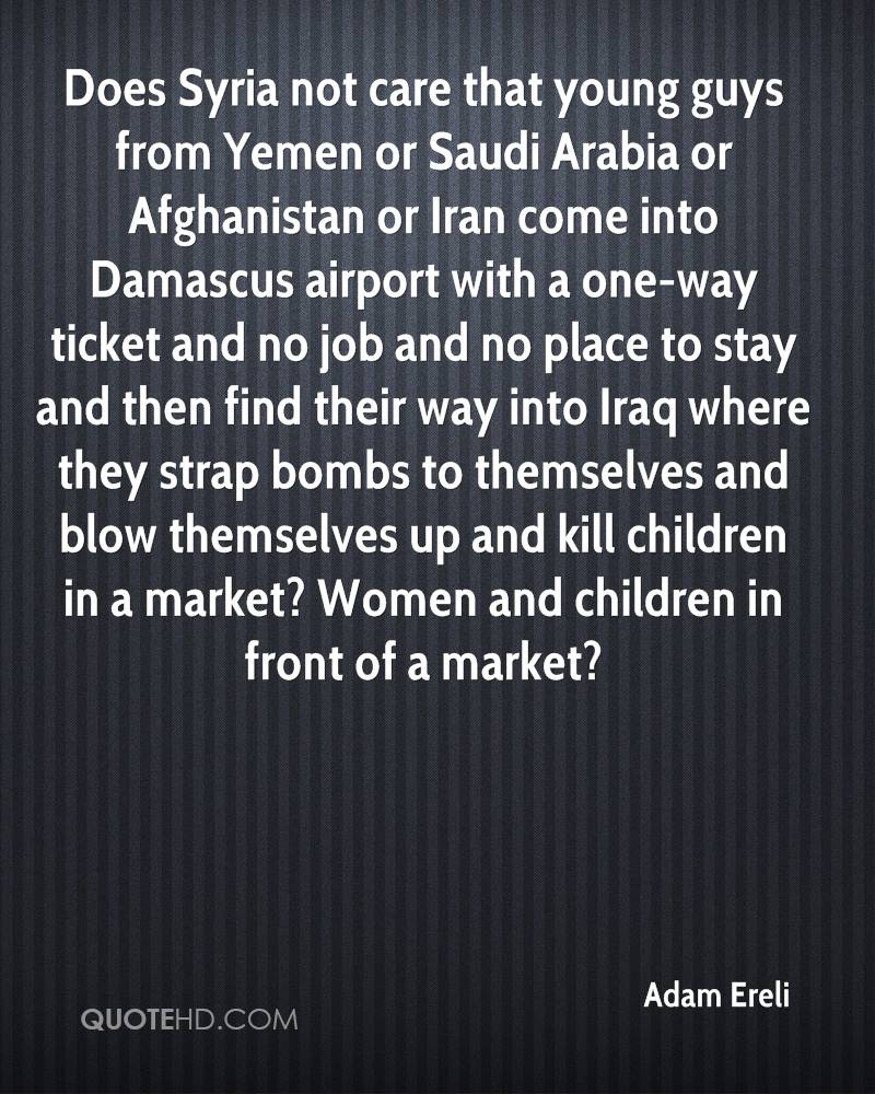 Does Syria not care that young guys from Yemen or Saudi Arabia or Afghanistan or Iran come into Damascus airport with a one-way ticket and no job and no place to stay and then find their way into Iraq where they strap bombs to themselves and blow themselves up and kill children in a market? Women and children in front of a market?