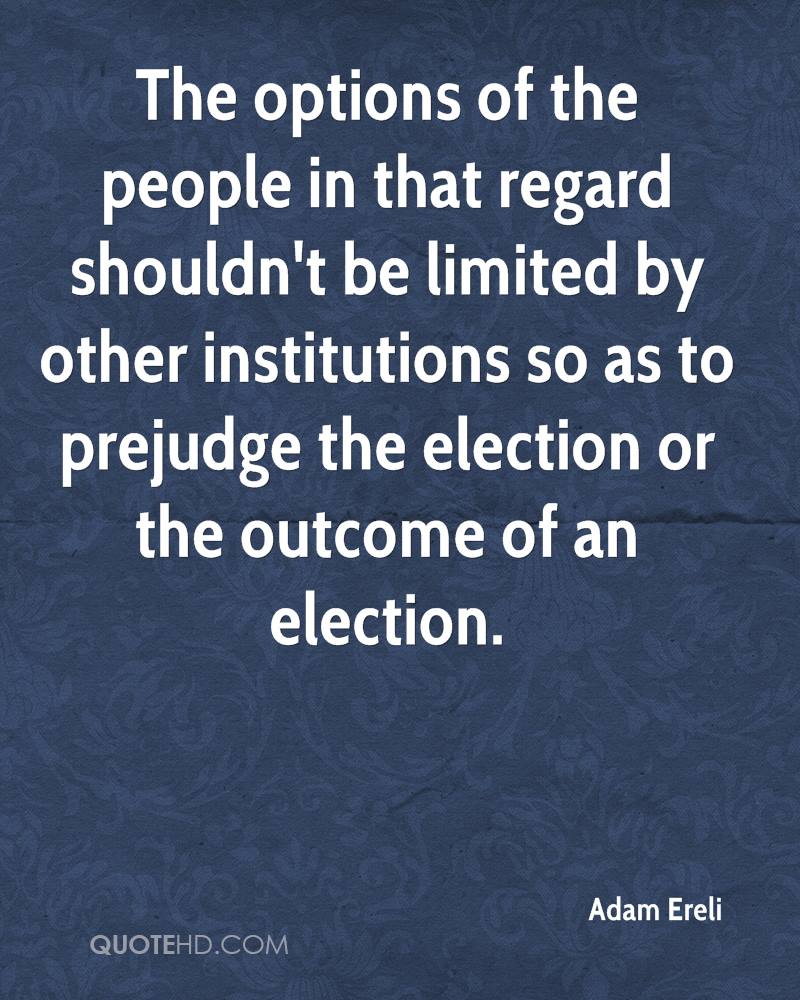 The options of the people in that regard shouldn't be limited by other institutions so as to prejudge the election or the outcome of an election.