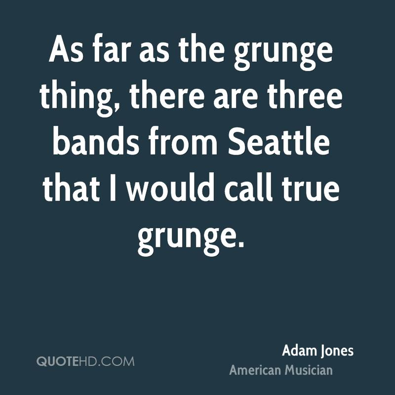 As far as the grunge thing, there are three bands from Seattle that I would call true grunge.