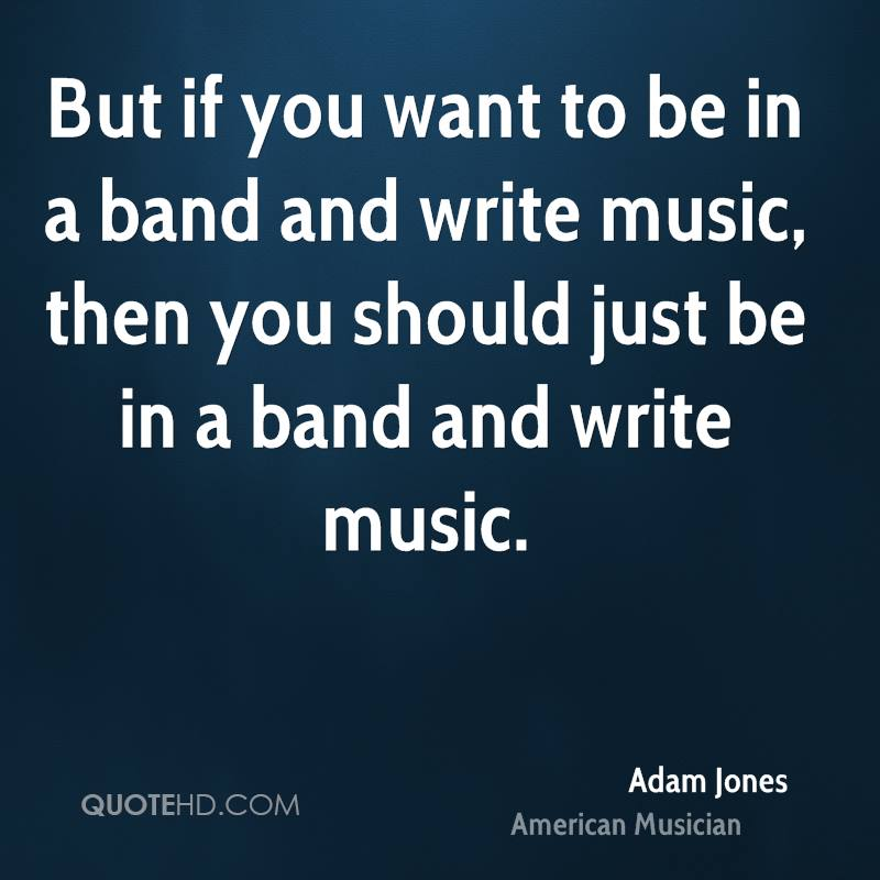 But if you want to be in a band and write music, then you should just be in a band and write music.