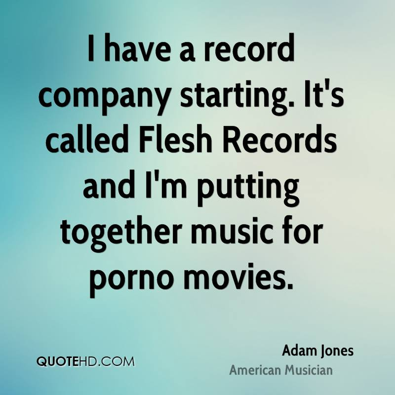 I have a record company starting. It's called Flesh Records and I'm putting together music for porno movies.