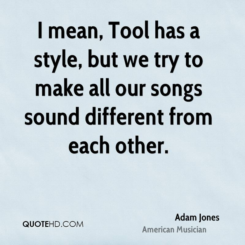 I mean, Tool has a style, but we try to make all our songs sound different from each other.