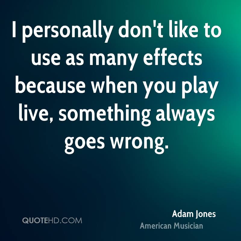 I personally don't like to use as many effects because when you play live, something always goes wrong.