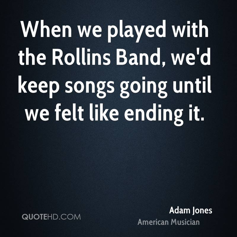 When we played with the Rollins Band, we'd keep songs going until we felt like ending it.