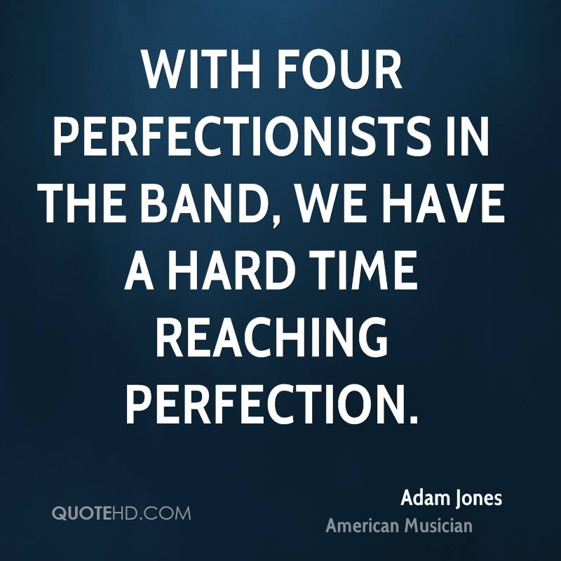 With four perfectionists in the band, we have a hard time reaching perfection.