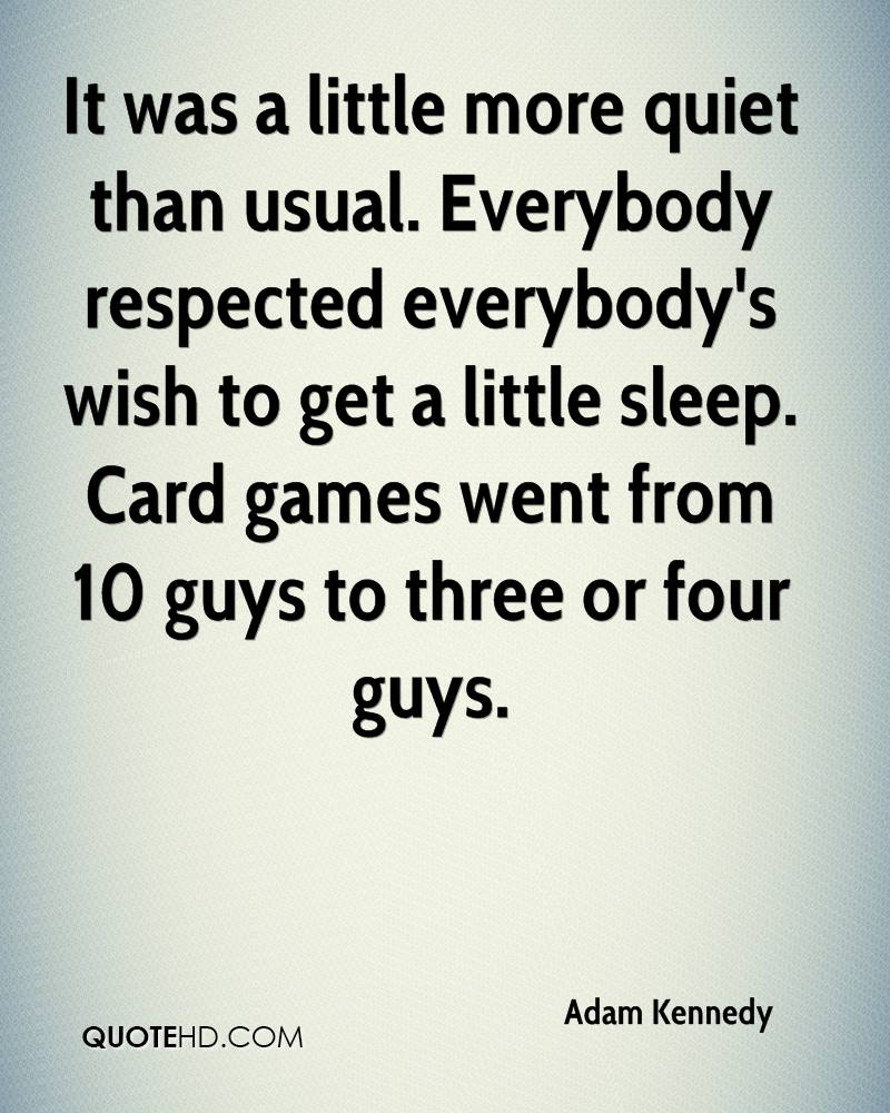 It was a little more quiet than usual. Everybody respected everybody's wish to get a little sleep. Card games went from 10 guys to three or four guys.
